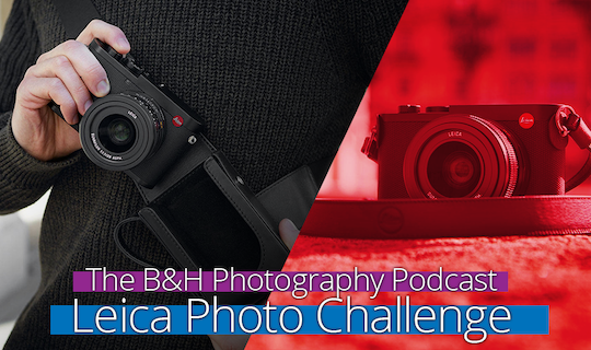 B&H Photography Podcast Leica Photo Challenge